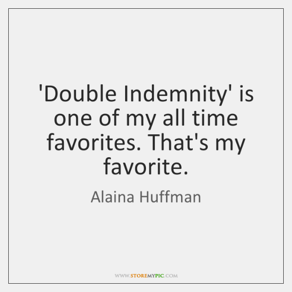 'Double Indemnity' is one of my all time favorites. That's my favorite.