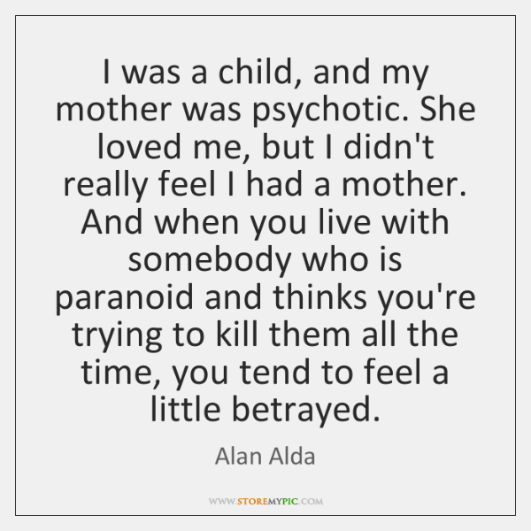 I was a child, and my mother was psychotic. She loved me, ...