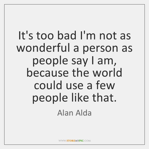 It's too bad I'm not as wonderful a person as people say ...