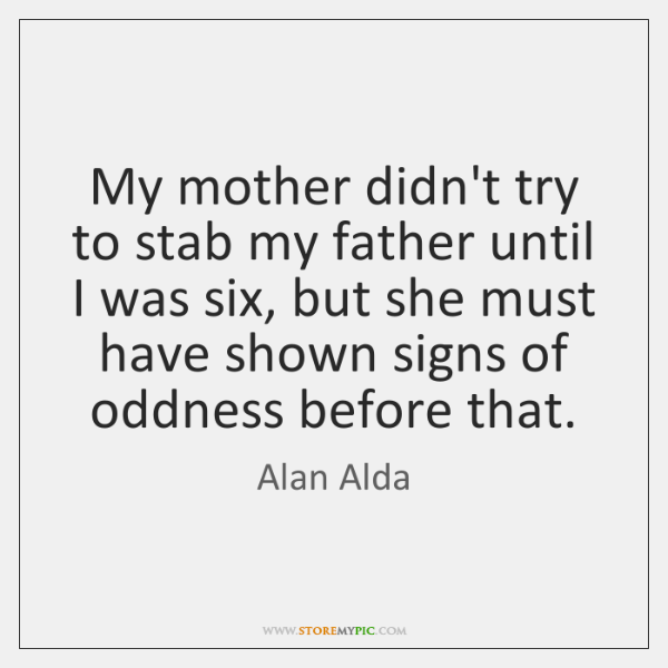 My mother didn't try to stab my father until I was six, ...