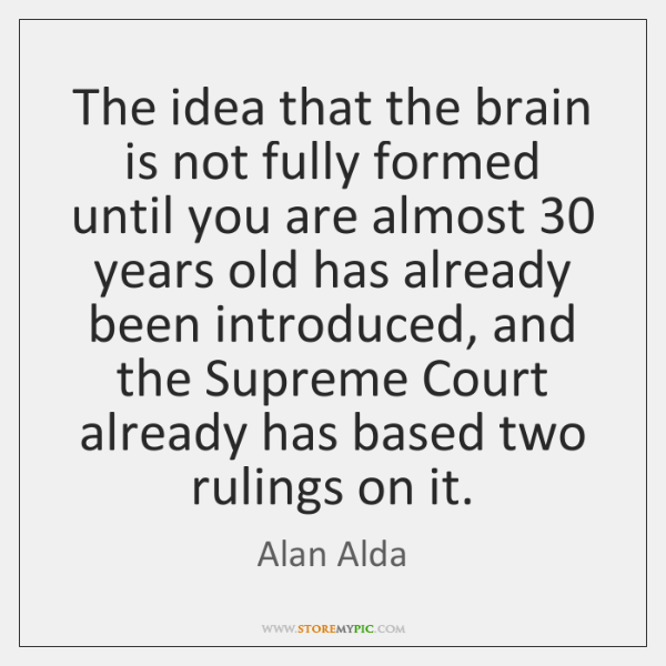 The idea that the brain is not fully formed until you are ...