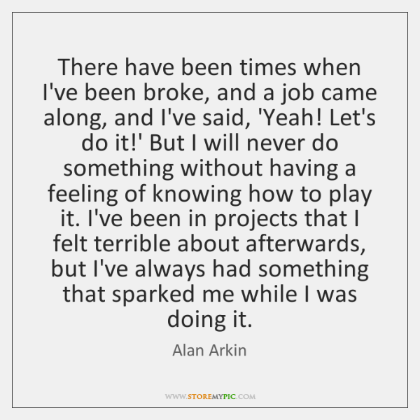 There have been times when I've been broke, and a job came ...