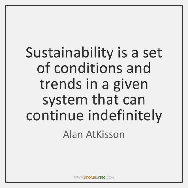 Sustainability is a set of conditions and trends in a given system ...