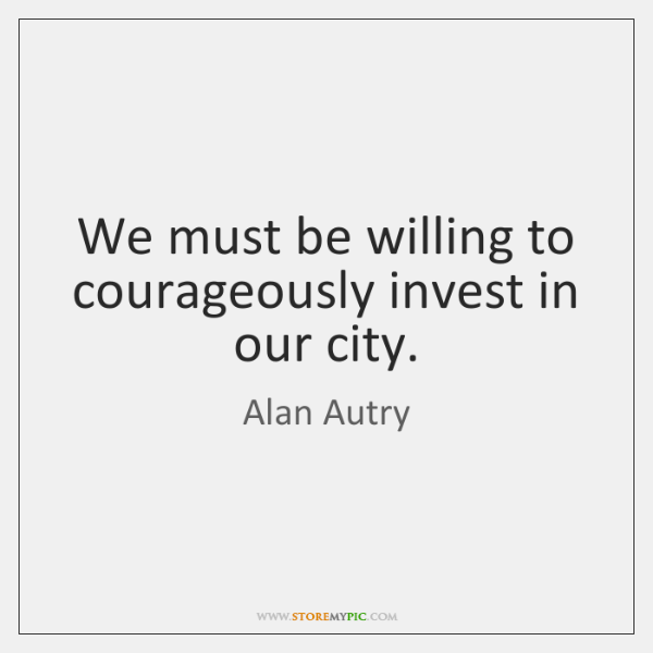 We must be willing to courageously invest in our city.