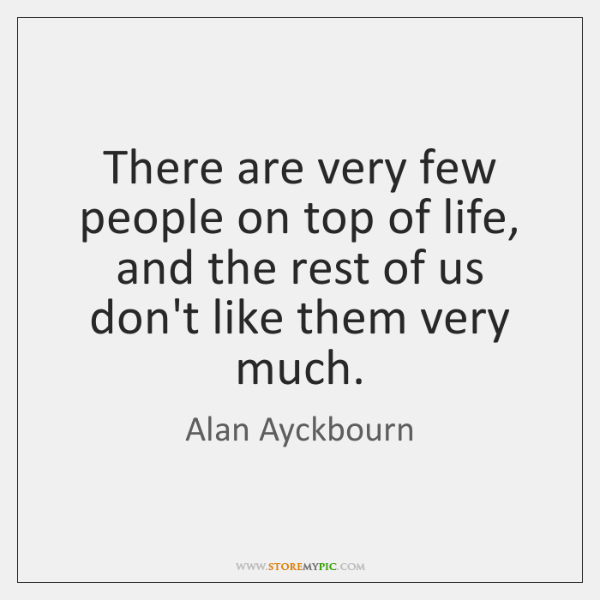 There are very few people on top of life, and the rest ...