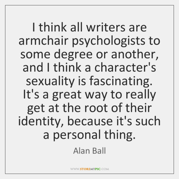 I think all writers are armchair psychologists to some degree or another, ...