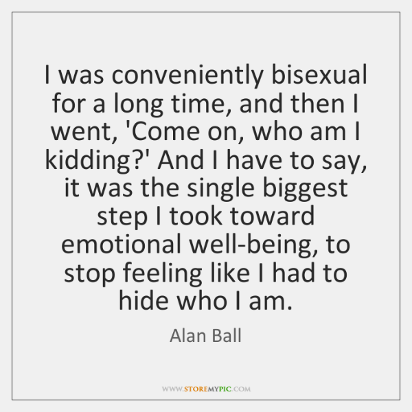 I was conveniently bisexual for a long time, and then I went, ...