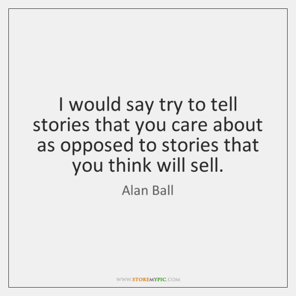 I would say try to tell stories that you care about as ...