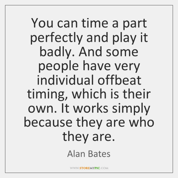 You can time a part perfectly and play it badly. And some ...
