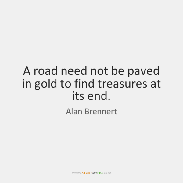 A road need not be paved in gold to find treasures at ...
