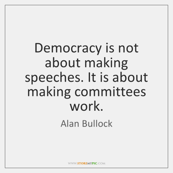 Democracy is not about making speeches. It is about making committees work.