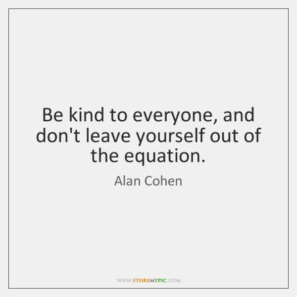 Be kind to everyone, and don't leave yourself out of the equation.