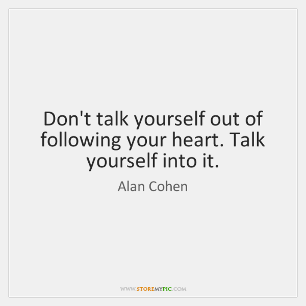 Dont Talk Yourself Out Of Following Your Heart Talk Yourself Into