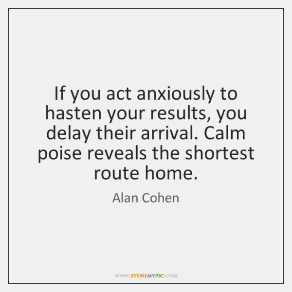 If you act anxiously to hasten your results, you delay their arrival. ...