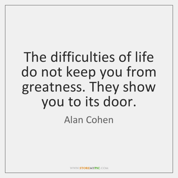 The difficulties of life do not keep you from greatness. They show ...