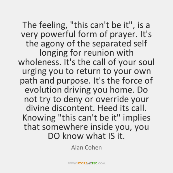 """The feeling, """"this can't be it"""", is a very powerful form of ..."""