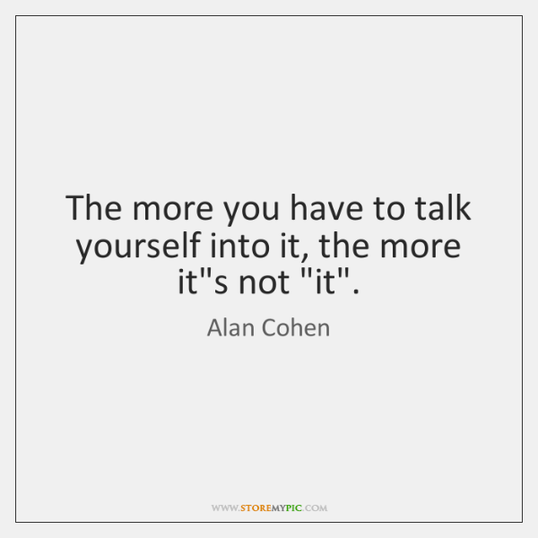 The more you have to talk yourself into it, the more it's ...