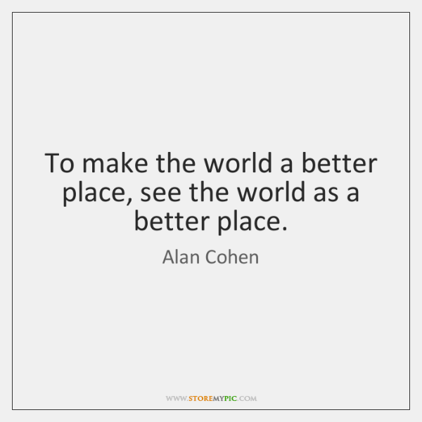 To make the world a better place, see the world as a ...