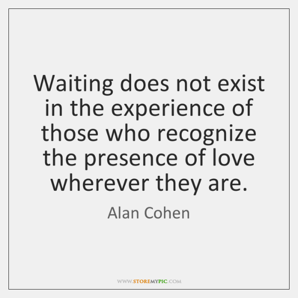 Waiting does not exist in the experience of those who recognize the ...