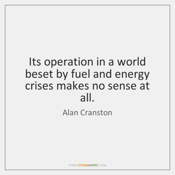 Its operation in a world beset by fuel and energy crises makes ...