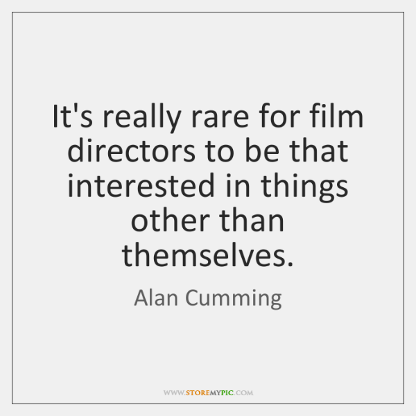 It's really rare for film directors to be that interested in things ...