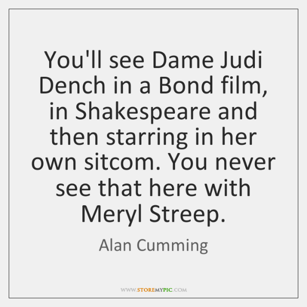 You'll see Dame Judi Dench in a Bond film, in Shakespeare and ...
