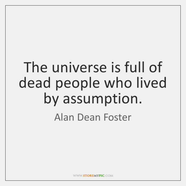 The universe is full of dead people who lived by assumption.
