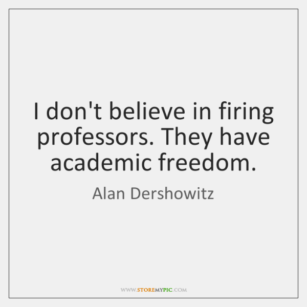 I don't believe in firing professors. They have academic freedom.