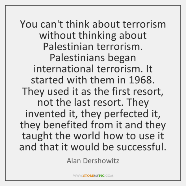 You can't think about terrorism without thinking about Palestinian terrorism. Palestinians began ...