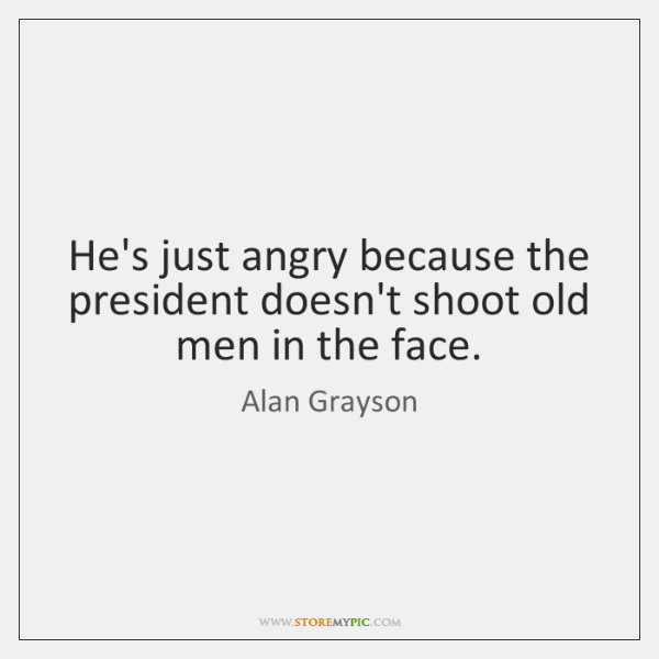 He's just angry because the president doesn't shoot old men in the ...