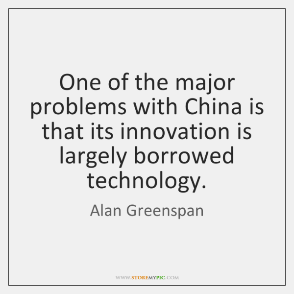 One of the major problems with China is that its innovation is ...