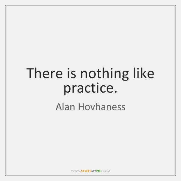 There is nothing like practice.