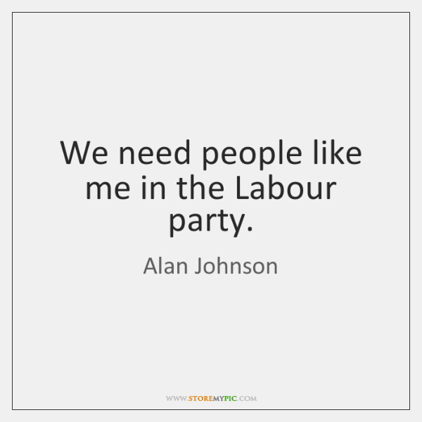 We need people like me in the Labour party.