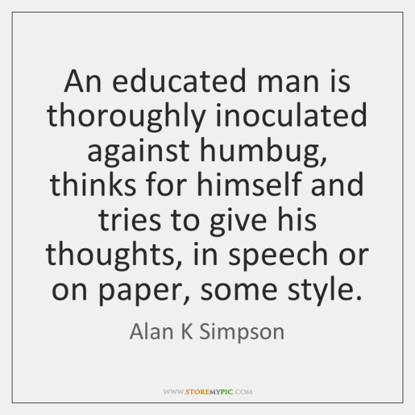 An educated man is thoroughly inoculated against humbug, thinks for himself and ...
