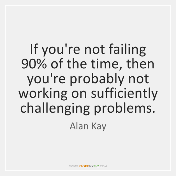 If you're not failing 90% of the time, then you're probably not working ...