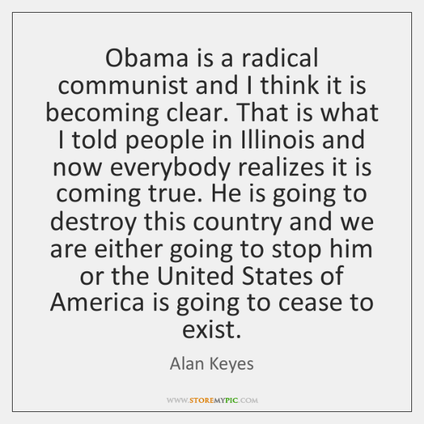 Obama is a radical communist and I think it is becoming clear. ...