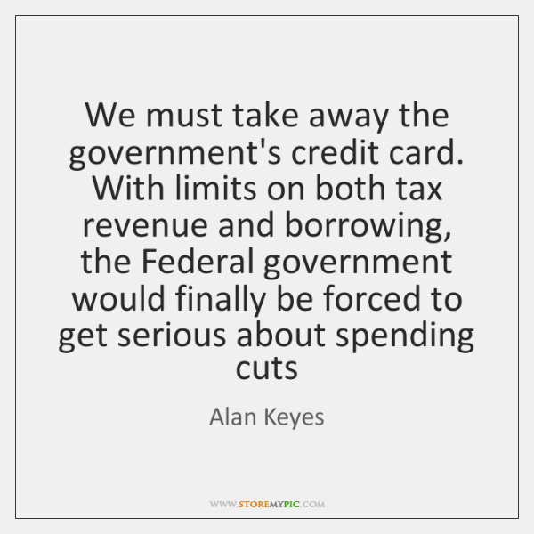 We must take away the government's credit card. With limits on both ...