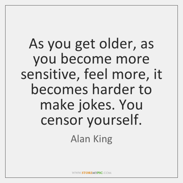 As you get older, as you become more sensitive, feel more, it ...