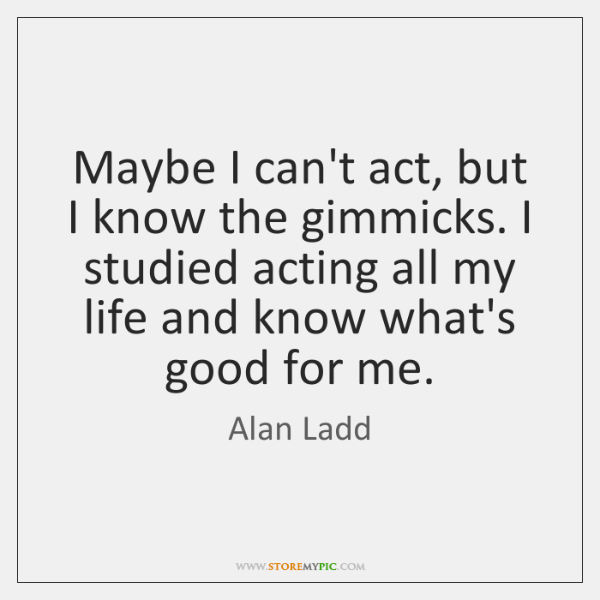 Maybe I can't act, but I know the gimmicks. I studied acting ...