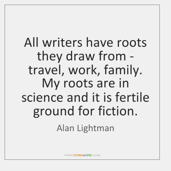 All writers have roots they draw from - travel, work, family. My ...