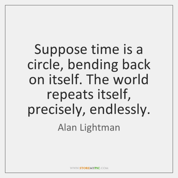 Suppose time is a circle, bending back on itself. The world repeats ...