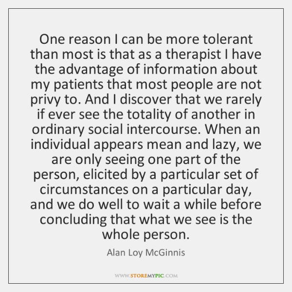 One reason I can be more tolerant than most is that as ...