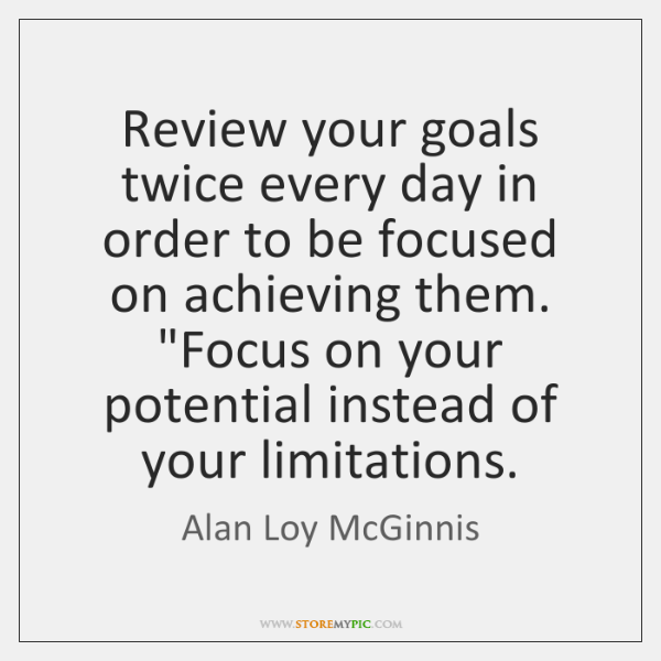 Review your goals twice every day in order to be focused on ...