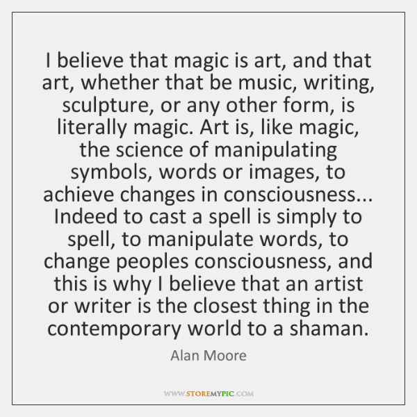 I believe that magic is art, and that art, whether that be ...