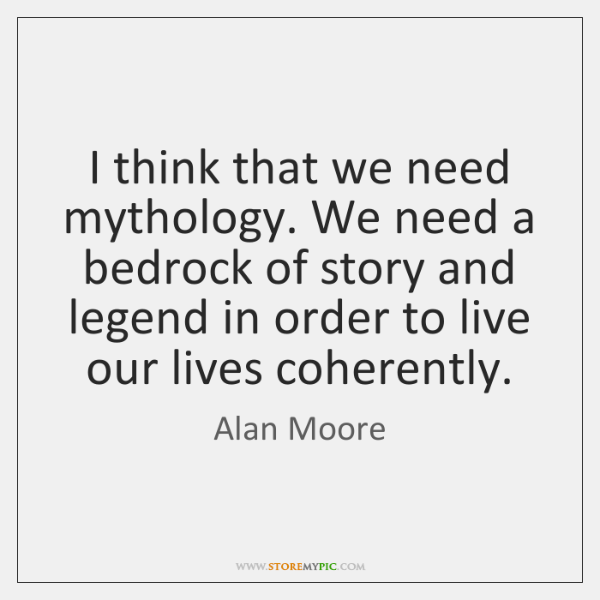I think that we need mythology. We need a bedrock of story ...