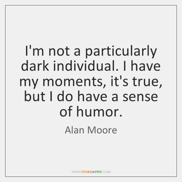 I'm not a particularly dark individual. I have my moments, it's true, ...