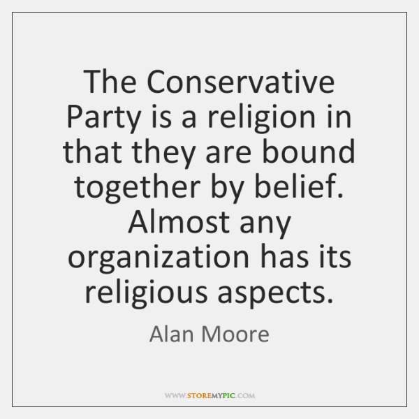 The Conservative Party is a religion in that they are bound together ...
