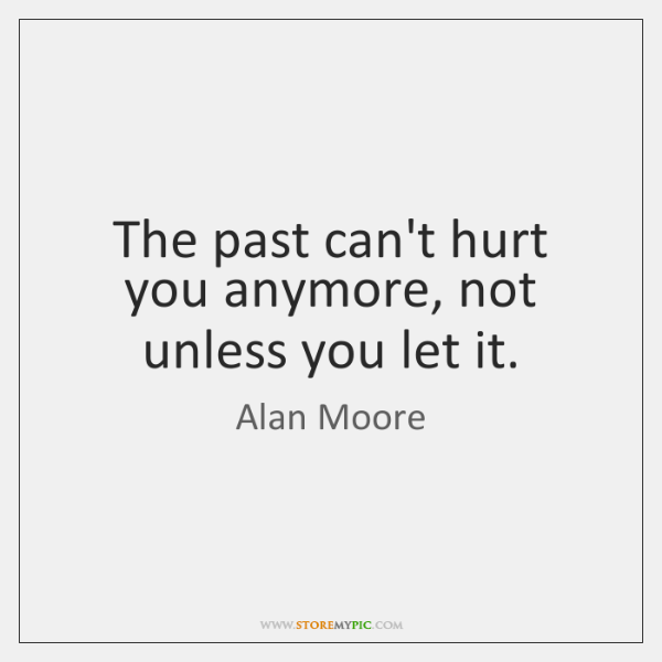 The past can't hurt you anymore, not unless you let it.