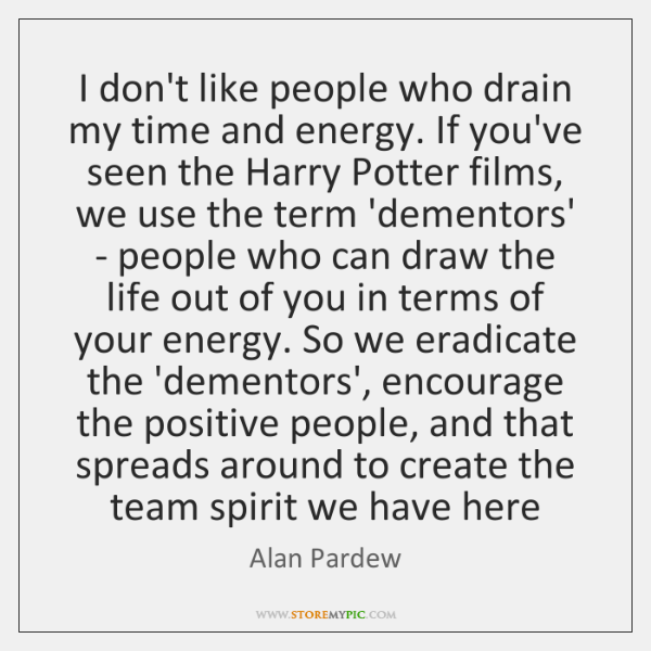 I don't like people who drain my time and energy. If you've ...