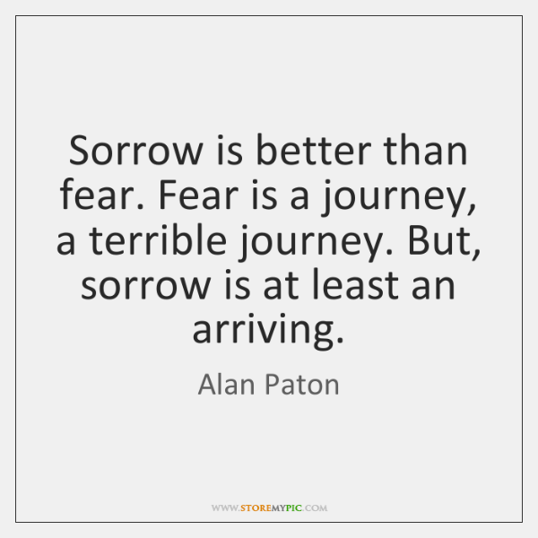 Sorrow is better than fear. Fear is a journey, a terrible journey. ...